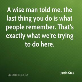 Justin Gray  - A wise man told me, the last thing you do is what people remember. That's exactly what we're trying to do here.