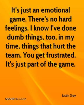 Justin Gray  - It's just an emotional game. There's no hard feelings. I know I've done dumb things, too, in my time, things that hurt the team. You get frustrated. It's just part of the game.