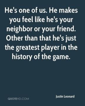 He's one of us. He makes you feel like he's your neighbor or your friend. Other than that he's just the greatest player in the history of the game.