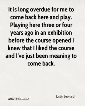 It is long overdue for me to come back here and play. Playing here three or four years ago in an exhibition before the course opened I knew that I liked the course and I've just been meaning to come back.