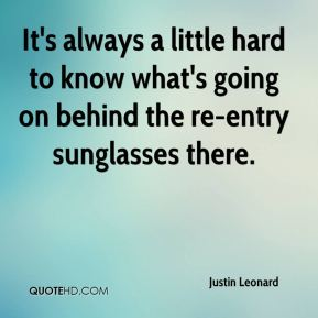 Justin Leonard  - It's always a little hard to know what's going on behind the re-entry sunglasses there.
