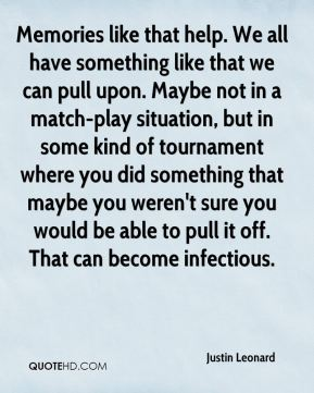 Memories like that help. We all have something like that we can pull upon. Maybe not in a match-play situation, but in some kind of tournament where you did something that maybe you weren't sure you would be able to pull it off. That can become infectious.