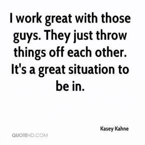 I work great with those guys. They just throw things off each other. It's a great situation to be in.