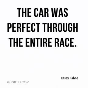 Kasey Kahne  - The car was perfect through the entire race.