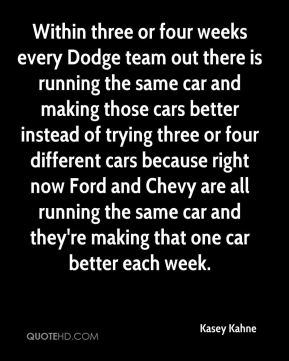 Kasey Kahne  - Within three or four weeks every Dodge team out there is running the same car and making those cars better instead of trying three or four different cars because right now Ford and Chevy are all running the same car and they're making that one car better each week.