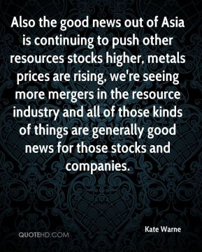 Kate Warne  - Also the good news out of Asia is continuing to push other resources stocks higher, metals prices are rising, we're seeing more mergers in the resource industry and all of those kinds of things are generally good news for those stocks and companies.