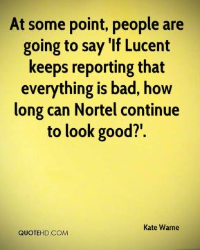 At some point, people are going to say 'If Lucent keeps reporting that everything is bad, how long can Nortel continue to look good?'.