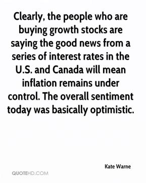 Clearly, the people who are buying growth stocks are saying the good news from a series of interest rates in the U.S. and Canada will mean inflation remains under control. The overall sentiment today was basically optimistic.