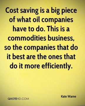 Cost saving is a big piece of what oil companies have to do. This is a commodities business, so the companies that do it best are the ones that do it more efficiently.