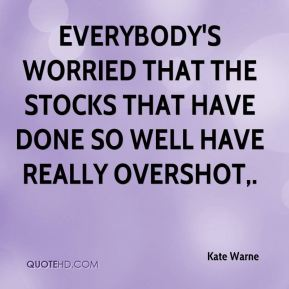 Kate Warne  - Everybody's worried that the stocks that have done so well have really overshot.