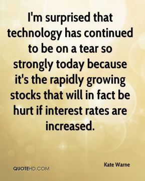 Kate Warne  - I'm surprised that technology has continued to be on a tear so strongly today because it's the rapidly growing stocks that will in fact be hurt if interest rates are increased.