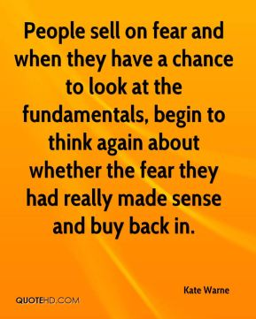 Kate Warne  - People sell on fear and when they have a chance to look at the fundamentals, begin to think again about whether the fear they had really made sense and buy back in.