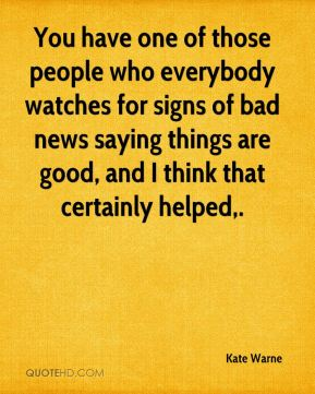 You have one of those people who everybody watches for signs of bad news saying things are good, and I think that certainly helped.