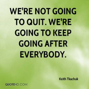 Keith Tkachuk  - We're not going to quit. We're going to keep going after everybody.