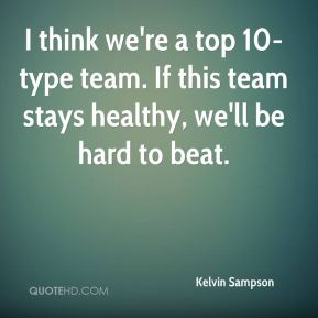 I think we're a top 10-type team. If this team stays healthy, we'll be hard to beat.