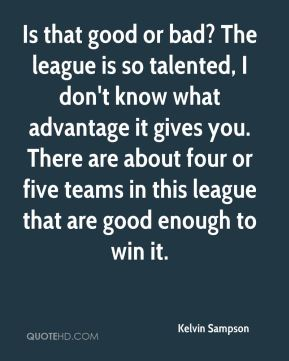 Is that good or bad? The league is so talented, I don't know what advantage it gives you. There are about four or five teams in this league that are good enough to win it.