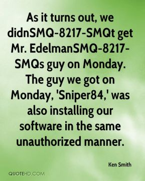 Ken Smith  - As it turns out, we didnSMQ-8217-SMQt get Mr. EdelmanSMQ-8217-SMQs guy on Monday. The guy we got on Monday, 'Sniper84,' was also installing our software in the same unauthorized manner.