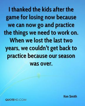 Ken Smith  - I thanked the kids after the game for losing now because we can now go and practice the things we need to work on. When we lost the last two years, we couldn't get back to practice because our season was over.