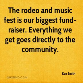 Ken Smith  - The rodeo and music fest is our biggest fund-raiser. Everything we get goes directly to the community.