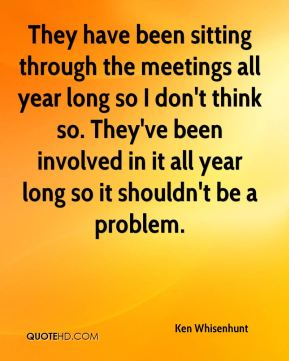 They have been sitting through the meetings all year long so I don't think so. They've been involved in it all year long so it shouldn't be a problem.
