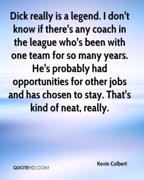 Kevin Colbert  - Dick really is a legend. I don't know if there's any coach in the league who's been with one team for so many years. He's probably had opportunities for other jobs and has chosen to stay. That's kind of neat, really.
