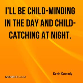 Kevin Kennedy  - I'll be child-minding in the day and child-catching at night.