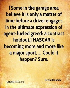 Kevin Kennedy  - [Some in the garage area believe it is only a matter of time before a driver engages in the ultimate expression of agent-fueled greed: a contract holdout.] NASCAR is becoming more and more like a major sport, ... Could it happen? Sure.