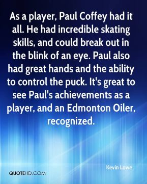Kevin Lowe  - As a player, Paul Coffey had it all. He had incredible skating skills, and could break out in the blink of an eye. Paul also had great hands and the ability to control the puck. It's great to see Paul's achievements as a player, and an Edmonton Oiler, recognized.