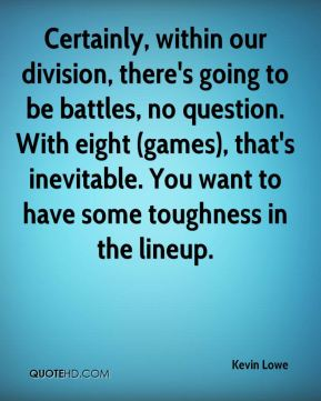 Certainly, within our division, there's going to be battles, no question. With eight (games), that's inevitable. You want to have some toughness in the lineup.