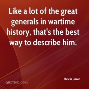 Kevin Lowe  - Like a lot of the great generals in wartime history, that's the best way to describe him.