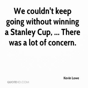 We couldn't keep going without winning a Stanley Cup, ... There was a lot of concern.