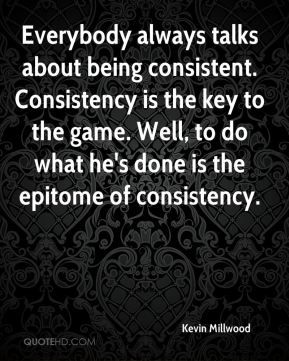 Kevin Millwood  - Everybody always talks about being consistent. Consistency is the key to the game. Well, to do what he's done is the epitome of consistency.