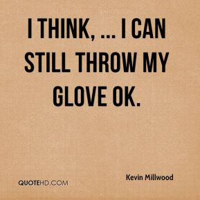 Kevin Millwood  - I think, ... I can still throw my glove OK.
