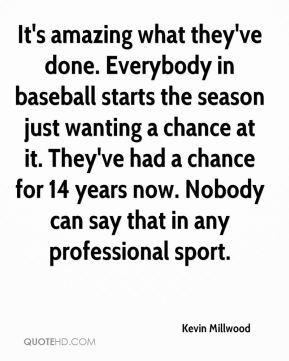 Kevin Millwood  - It's amazing what they've done. Everybody in baseball starts the season just wanting a chance at it. They've had a chance for 14 years now. Nobody can say that in any professional sport.