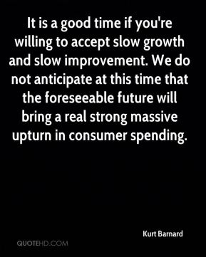 Kurt Barnard  - It is a good time if you're willing to accept slow growth and slow improvement. We do not anticipate at this time that the foreseeable future will bring a real strong massive upturn in consumer spending.