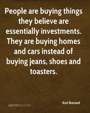 Kurt Barnard  - People are buying things they believe are essentially investments. They are buying homes and cars instead of buying jeans, shoes and toasters.