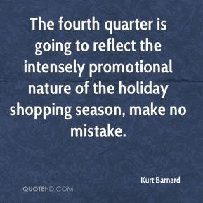 Kurt Barnard  - The fourth quarter is going to reflect the intensely promotional nature of the holiday shopping season, make no mistake.