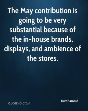 Kurt Barnard  - The May contribution is going to be very substantial because of the in-house brands, displays, and ambience of the stores.