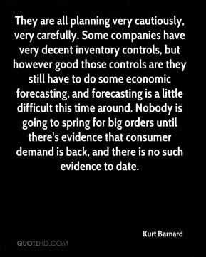 Kurt Barnard  - They are all planning very cautiously, very carefully. Some companies have very decent inventory controls, but however good those controls are they still have to do some economic forecasting, and forecasting is a little difficult this time around. Nobody is going to spring for big orders until there's evidence that consumer demand is back, and there is no such evidence to date.