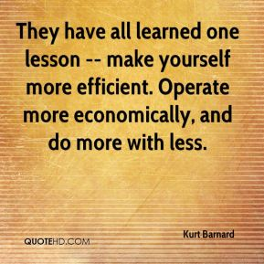 Kurt Barnard  - They have all learned one lesson -- make yourself more efficient. Operate more economically, and do more with less.