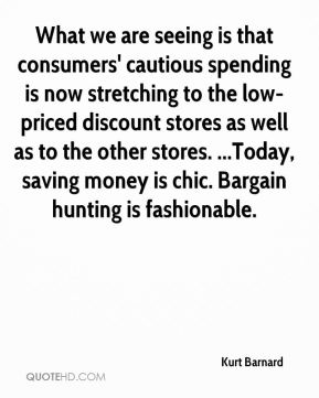 Kurt Barnard  - What we are seeing is that consumers' cautious spending is now stretching to the low-priced discount stores as well as to the other stores. ...Today, saving money is chic. Bargain hunting is fashionable.