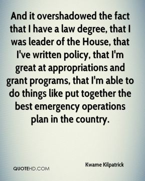 Kwame Kilpatrick  - And it overshadowed the fact that I have a law degree, that I was leader of the House, that I've written policy, that I'm great at appropriations and grant programs, that I'm able to do things like put together the best emergency operations plan in the country.