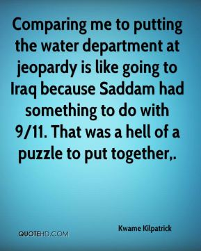 Comparing me to putting the water department at jeopardy is like going to Iraq because Saddam had something to do with 9/11. That was a hell of a puzzle to put together.