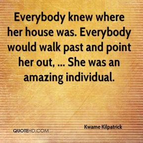 Everybody knew where her house was. Everybody would walk past and point her out, ... She was an amazing individual.