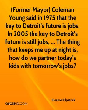 (Former Mayor) Coleman Young said in 1975 that the key to Detroit's future is jobs. In 2005 the key to Detroit's future is still jobs, ... The thing that keeps me up at night is, how do we partner today's kids with tomorrow's jobs?