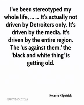 I've been stereotyped my whole life, ... ... It's actually not driven by Detroiters only. It's driven by the media. It's driven by the entire region. The 'us against them,' the 'black and white thing' is getting old.