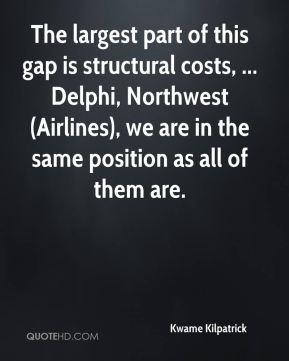 Kwame Kilpatrick  - The largest part of this gap is structural costs, ... Delphi, Northwest (Airlines), we are in the same position as all of them are.