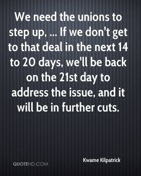 We need the unions to step up, ... If we don't get to that deal in the next 14 to 20 days, we'll be back on the 21st day to address the issue, and it will be in further cuts.