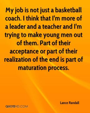 My job is not just a basketball coach. I think that I'm more of a leader and a teacher and I'm trying to make young men out of them. Part of their acceptance or part of their realization of the end is part of maturation process.