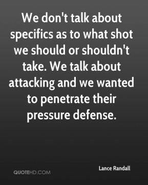 We don't talk about specifics as to what shot we should or shouldn't take. We talk about attacking and we wanted to penetrate their pressure defense.
